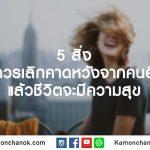 5 สิ่งที่ควรเลิกคาดหวังจากคนอื่น แล้วชีวิตจะมีความสุข