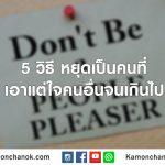 5 วิธี หยุดเป็นคนที่เอาแต่ใจคนอื่นจนเกินไป